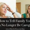 how-to-tell-family-you-can-no-longer-be-caregiver-300x192-bc8f3f58d0a242daec80203af85a8d80f36672ce